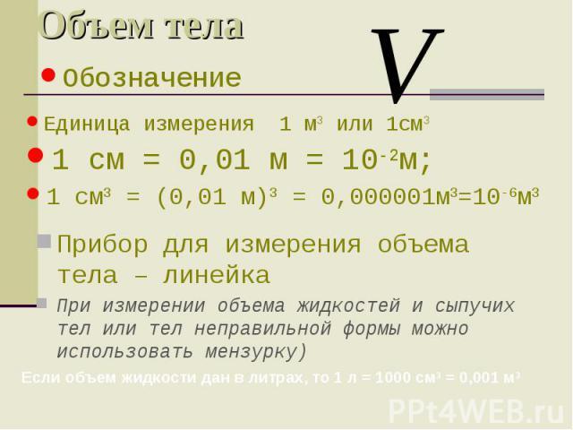 Объем тела Прибор для измерения объема тела – линейка При измерении объема жидкостей и сыпучих тел или тел неправильной формы можно использовать мензурку) Обозначение Единица измерения 1 м3 или 1см3 1 см = 0,01 м = 10-2м; 1 см3 = (0,01 м)3 = 0,00000…