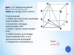 5 3 Дано: A-D1 правильная призма ВС=3; СC1=5; АЕ:ЕA1=2:3 Найти угол между (АВС)