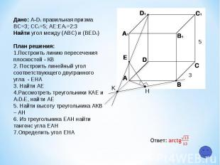 K H 5 3 Дано: A-D1 правильная призма ВС=3; СC1=5; АЕ:ЕA1=2:3 Найти угол между (А