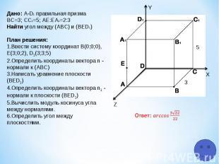Z Y X 5 3 Дано: A-D1 правильная призма ВС=3; СC1=5; АЕ:ЕA1=2:3 Найти угол между