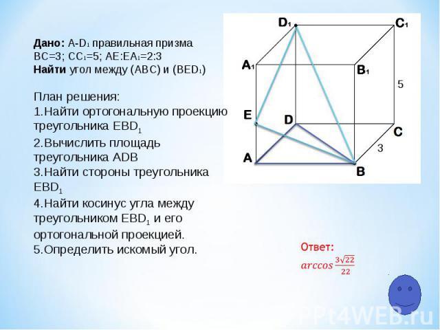 5 3 Дано: A-D1 правильная призма ВС=3; СC1=5; АЕ:ЕA1=2:3 Найти угол между (АВС) и (ВЕD1) План решения: Найти ортогональную проекцию треугольника ЕВD1 Вычислить площадь треугольника ADB Найти стороны треугольника ЕВD1 Найти косинус угла между треугол…