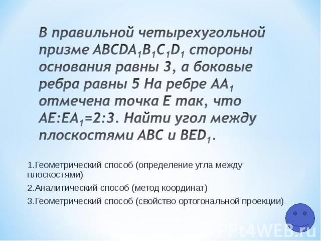 1.Геометрический способ (определение угла между плоскостями) 2.Аналитический способ (метод координат) 3.Геометрический способ (свойство ортогональной проекции)