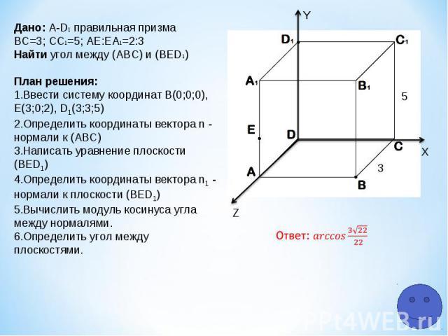 Z Y X 5 3 Дано: A-D1 правильная призма ВС=3; СC1=5; АЕ:ЕA1=2:3 Найти угол между (АВС) и (ВЕD1) План решения: Ввести систему координат В(0;0;0), Е(3;0;2), D1(3;3;5) Определить координаты вектора n - нормали к (АВС) Написать уравнение плоскости (ВЕD1)…