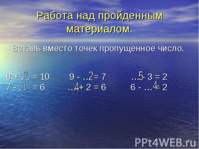 8 + … = 10 9 - … = 7 … - 3 = 2 7 - … = 6 … + 2 = 6 6 - … = 2 Работа над пройденным материалом. Вставь вместо точек пропущенное число.