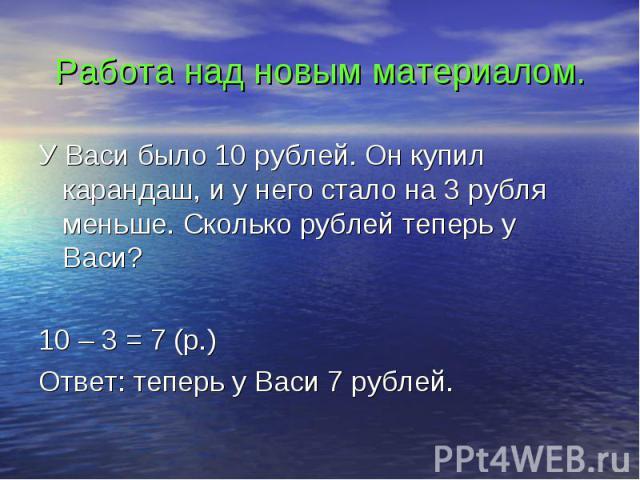 Работа над новым материалом. У Васи было 10 рублей. Он купил карандаш, и у него стало на 3 рубля меньше. Сколько рублей теперь у Васи? 10 – 3 = 7 (р.) Ответ: теперь у Васи 7 рублей.