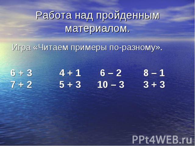 6 + 3 4 + 1 6 – 2 8 – 1 7 + 2 5 + 3 10 – 3 3 + 3 Работа над пройденным материалом. Игра «Читаем примеры по-разному».