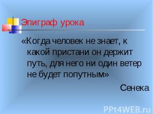 Эпиграф урока «Когда человек не знает, к какой пристани он держит путь, для него