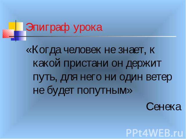 Эпиграф урока «Когда человек не знает, к какой пристани он держит путь, для него ни один ветер не будет попутным» Сенека