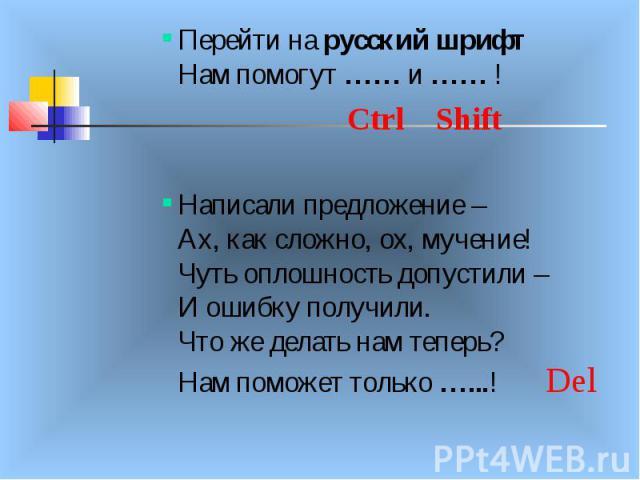 Перейти на русский шрифт Нам помогут …… и …… ! Ctrl Shift Написали предложение – Ах, как сложно, ох, мучение! Чуть оплошность допустили – И ошибку получили. Что же делать нам теперь? Нам поможет только …...! Del