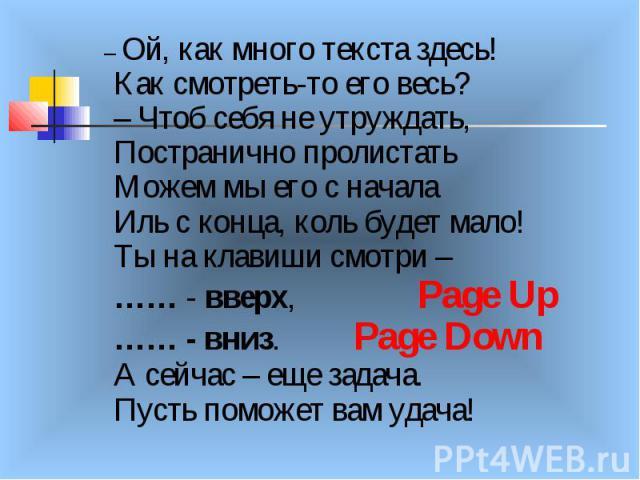– Ой, как много текста здесь! Как смотреть-то его весь? – Чтоб себя не утруждать, Постранично пролистать Можем мы его с начала Иль с конца, коль будет мало! Ты на клавиши смотри – …… - вверх, Page Up …… - вниз. Page Down А сейчас – еще задача. Пусть…