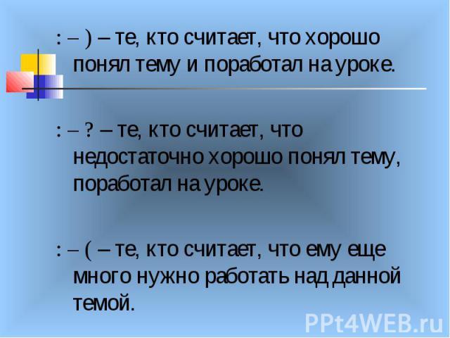 : – ) – те, кто считает, что хорошо понял тему и поработал на уроке. : – ? – те, кто считает, что недостаточно хорошо понял тему, поработал на уроке. : – ( – те, кто считает, что ему еще много нужно работать над данной темой.
