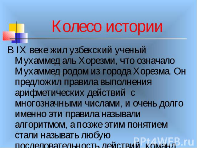 Колесо истории В IX веке жил узбекский ученый Мухаммед аль Хорезми, что означало Мухаммед родом из города Хорезма. Он предложил правила выполнения арифметических действий с многозначными числами, и очень долго именно эти правила называли алгоритмом,…