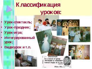 Классификация уроков: Урок-спектакль; Урок-праздник; Урок-игра; Интегрированный
