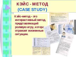 КЭЙС - МЕТОД (CASE STUDY) Кэйс–метод – это интерактивный метод, представляющий р