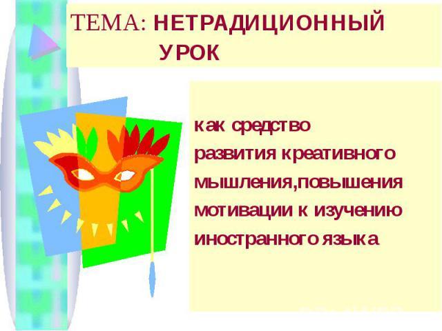 ТЕМА: НЕТРАДИЦИОННЫЙ УРОК как средство развития креативного мышления,повышения мотивации к изучению иностранного языка