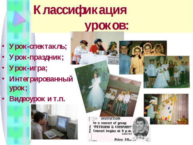 Классификация уроков: Урок-спектакль; Урок-праздник; Урок-игра; Интегрированный урок; Видеоурок и т.п.