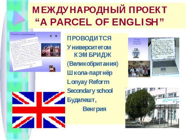 """МЕЖДУНАРОДНЫЙ ПРОЕКТ """"A PARCEL OF ENGLISH"""" ПРОВОДИТСЯ Университетом КЭМБРИДЖ (Великобритания) Школа-партнёр Lonyay Reform Secondary school Будапешт, Венгрия"""