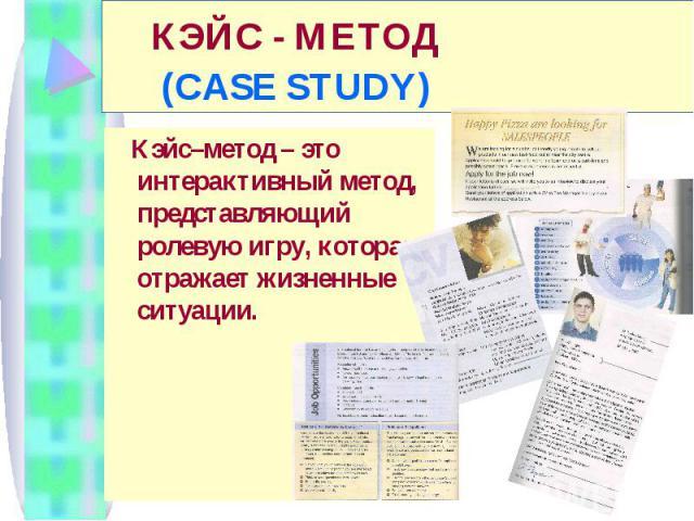 КЭЙС - МЕТОД (CASE STUDY) Кэйс–метод – это интерактивный метод, представляющий ролевую игру, которая отражает жизненные ситуации.