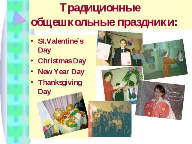 Традиционные общешкольные праздники: St.Valentine`s DayChristmas DayNew Year DayThanksgiving Day