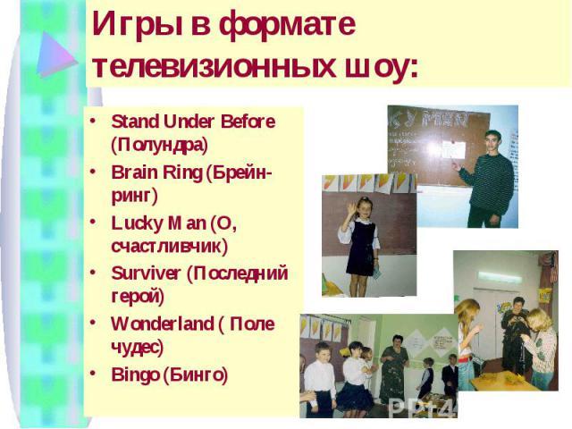 Игры в формате телевизионных шоу: Stand Under Before (Полундра) Brain Ring (Брейн-ринг) Lucky Man (О, счастливчик) Surviver (Последний герой) Wonderland ( Поле чудес) Bingo (Бинго)