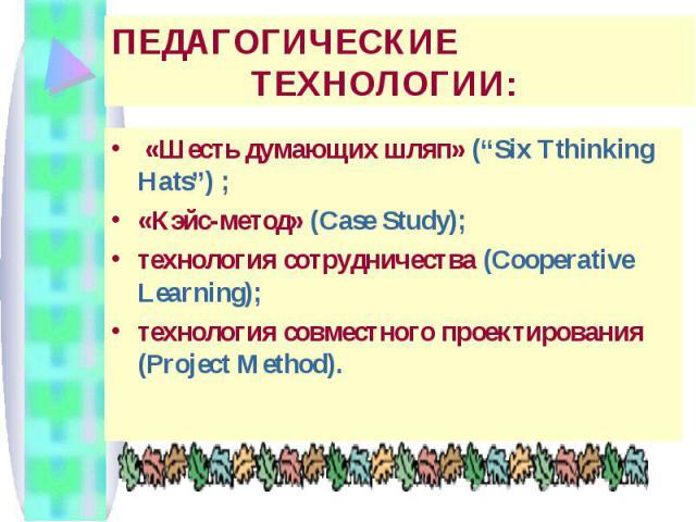 """ПЕДАГОГИЧЕСКИЕ ТЕХНОЛОГИИ: «Шесть думающих шляп» (""""Six Tthinking Hats"""") ; «Кэйс-метод» (Case Study); технология сотрудничества (Cooperative Learning); технология совместного проектирования (Project Method)."""