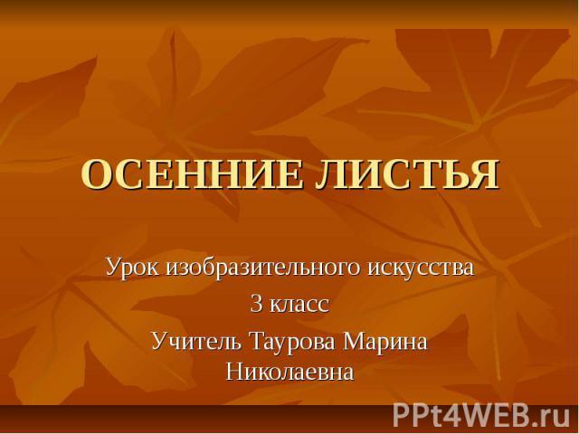 ОСЕННИЕ ЛИСТЬЯ Урок изобразительного искусства 3 класс Учитель Таурова Марина Николаевна