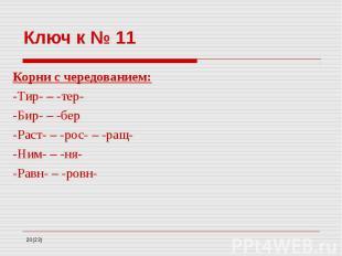 Ключ к № 11 Корни с чередованием: -Тир- – -тер- -Бир- – -бер -Раст- – -рос- – -р