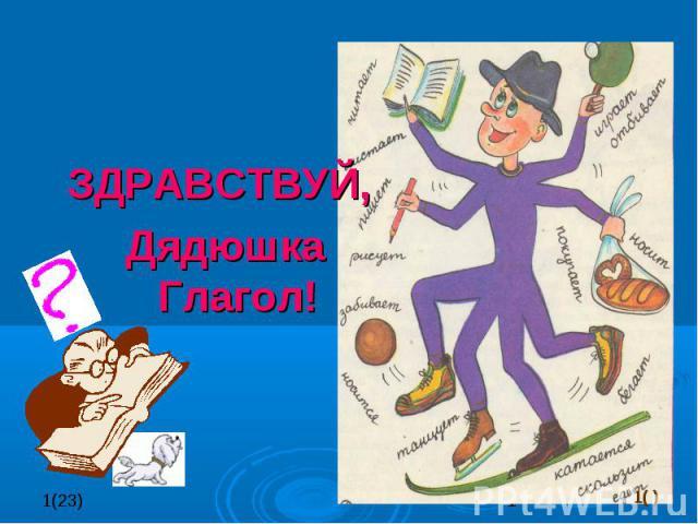 1( ) ЗДРАВСТВУЙ, Дядюшка Глагол!