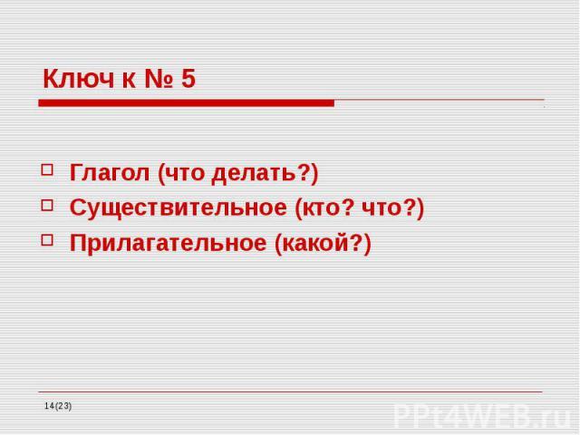 Ключ к № 5 Глагол (что делать?) Существительное (кто? что?) Прилагательное (какой?)
