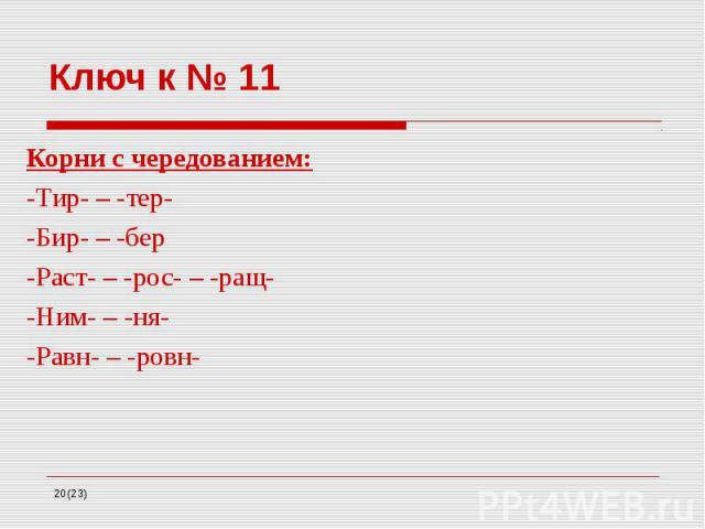 Ключ к № 11 Корни с чередованием: -Тир- – -тер- -Бир- – -бер -Раст- – -рос- – -ращ- -Ним- – -ня- -Равн- – -ровн-