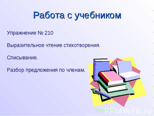 Упражнение № 210 Выразительное чтение стихотворения. Списывание. Разбор предложения по членам. содержание Работа с учебником