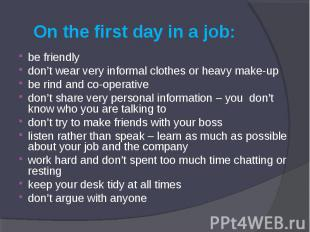 On the first day in a job: be friendly don't wear very informal clothes or heavy
