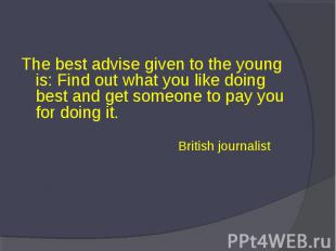 The best advise given to the young is: Find out what you like doing best and get