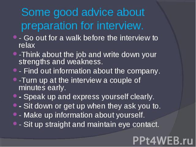 Some good advice about preparation for interview. - Go out for a walk before the interview to relax-Think about the job and write down your strengths and weakness.- Find out information about the company.-Turn up at the interview a couple of minutes…