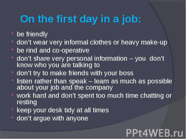 On the first day in a job: be friendly don't wear very informal clothes or heavy make-up be rind and co-operative don't share very personal information – you don't know who you are talking to don't try to make friends with your boss listen rather th…