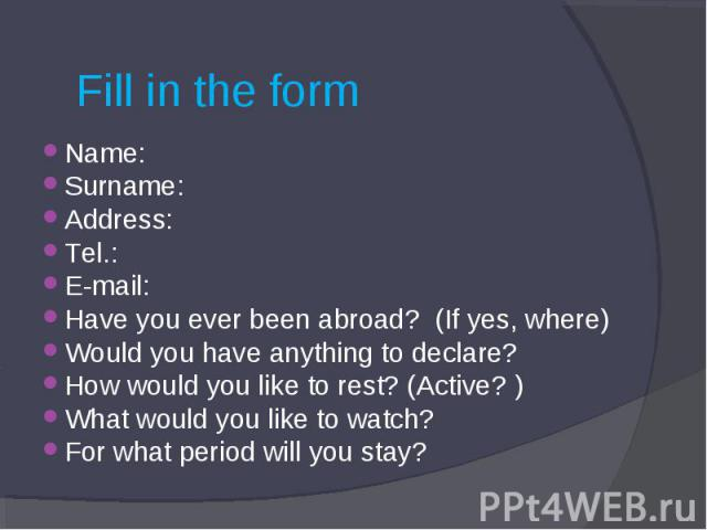 Fill in the form Name:Surname:Address:Tel.:E-mail:Have you ever been abroad? (If yes, where)Would you have anything to declare?How would you like to rest? (Active? )What would you like to watch?For what period will you stay?