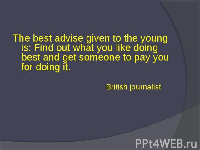 The best advise given to the young is: Find out what you like doing best and get someone to pay you for doing it. British journalist