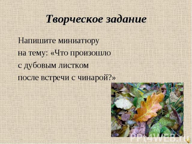 Творческое задание Напишите миниатюру на тему: «Что произошло с дубовым листком после встречи с чинарой?»