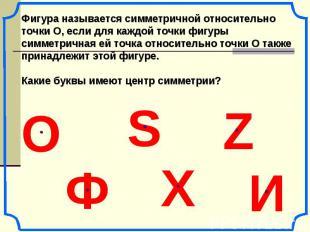 Фигура называется симметричной относительно точки О, если для каждой точки фигур