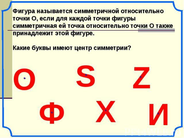 Фигура называется симметричной относительно точки О, если для каждой точки фигуры симметричная ей точка относительно точки О также принадлежит этой фигуре. Какие буквы имеют центр симметрии? О Ф S И Х Z
