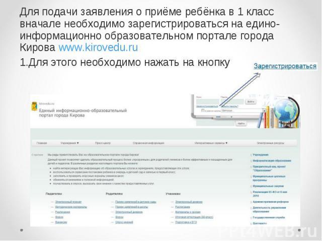 Для подачи заявления о приёме ребёнка в 1 класс вначале необходимо зарегистрироваться на едино-информационно образовательном портале города Кирова www.kirovedu.ru 1.Для этого необходимо нажать на кнопку