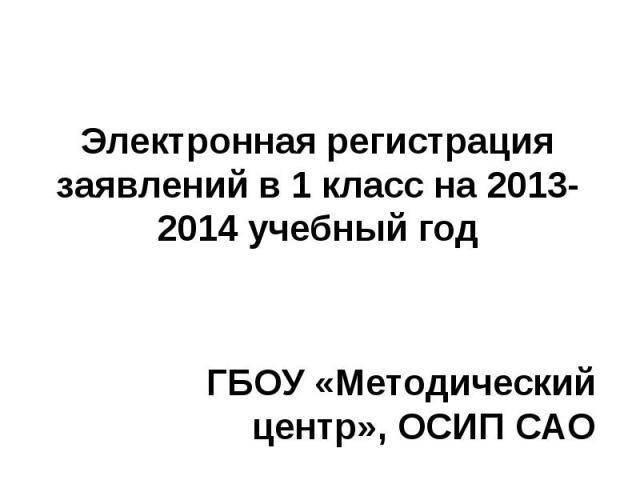 Электронная регистрация заявлений в 1 класс на 2013-2014 учебный год ГБОУ «Методический центр», ОСИП САО