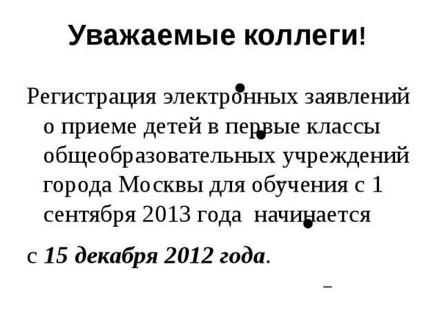 Уважаемые коллеги! Регистрация электронных заявлений о приеме детей в первые классы общеобразовательных учреждений города Москвы для обучения с 1 сентября 2013 года начинается с 15 декабря 2012 года.