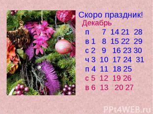 Скоро праздник! Декабрь п 7 14 21 28 в 1 8 15 22 29 с 2 9 16 23 30 ч 3 10 17 24