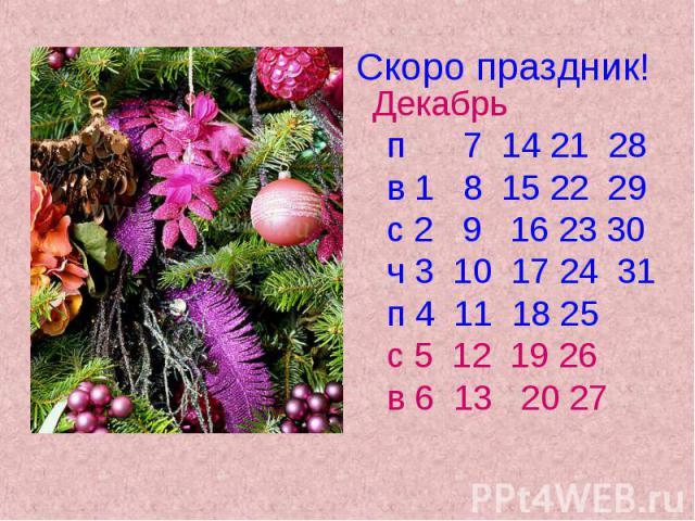 Скоро праздник! Декабрь п 7 14 21 28 в 1 8 15 22 29 с 2 9 16 23 30 ч 3 10 17 24 31 п 4 11 18 25 с 5 12 19 26 в 6 13 20 27