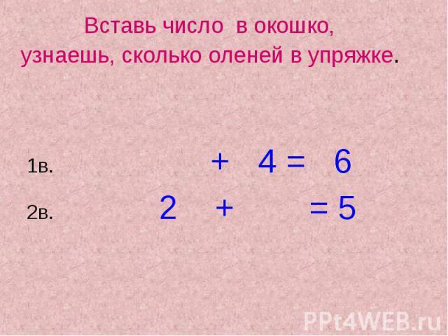 + 4 = 6 Вставь число в окошко, узнаешь, сколько оленей в упряжке. 1в. 2в. 2 + = 5