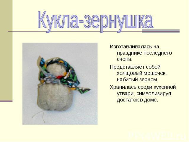 Изготавливалась на празднике последнего снопа. Представляет собой холщовый мешочек, набитый зерном. Хранилась среди кухонной утвари, символизируя достаток в доме.
