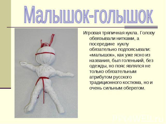 Игровая тряпичная кукла. Голову обвязывали нитками, а посередине куклу обязательно подпоясывали: «малышок», как уже ясно из названия, был голенький, без одежды, но пояс являлся не только обязательным атрибутом русского традиционного костюма, но и оч…