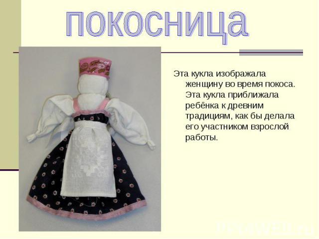 Эта кукла изображала женщину во время покоса. Эта кукла приближала ребёнка к древним традициям, как бы делала его участником взрослой работы.