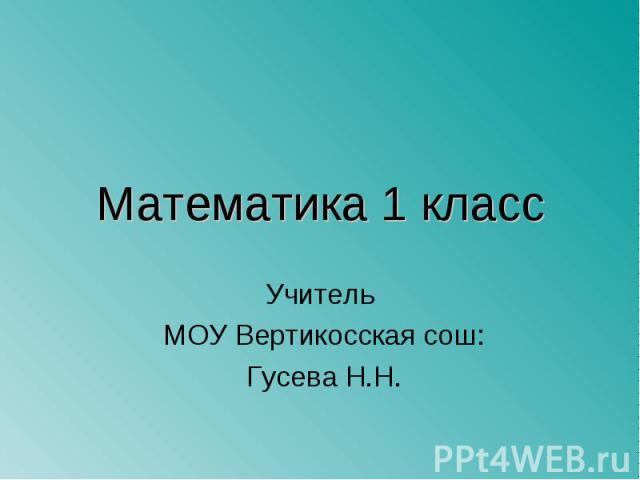 Математика 1 класс Учитель МОУ Вертикосская сош: Гусева Н.Н.